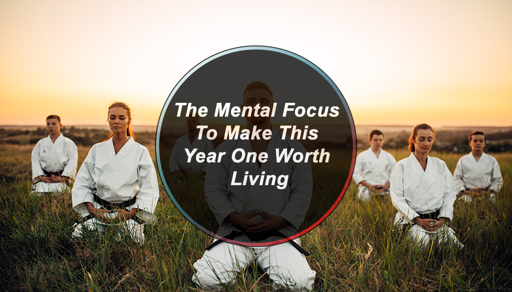 The Mental Focus To Make This Year One Worth Living